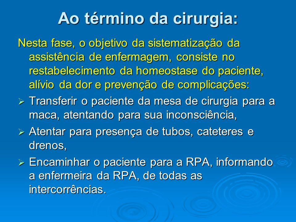 Ao término da cirurgia: Nesta fase, o objetivo da sistematização da assistência de enfermagem, consiste no restabelecimento da homeostase do paciente,