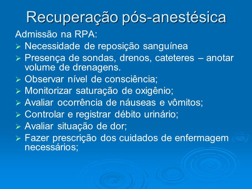 Recuperação pós-anestésica Admissão na RPA: Necessidade de reposição sanguínea Presença de sondas, drenos, cateteres – anotar volume de drenagens. Obs