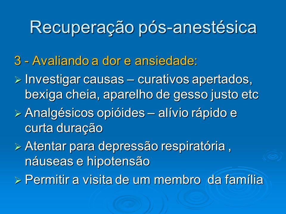 Recuperação pós-anestésica 3 - Avaliando a dor e ansiedade: Investigar causas – curativos apertados, bexiga cheia, aparelho de gesso justo etc Investi