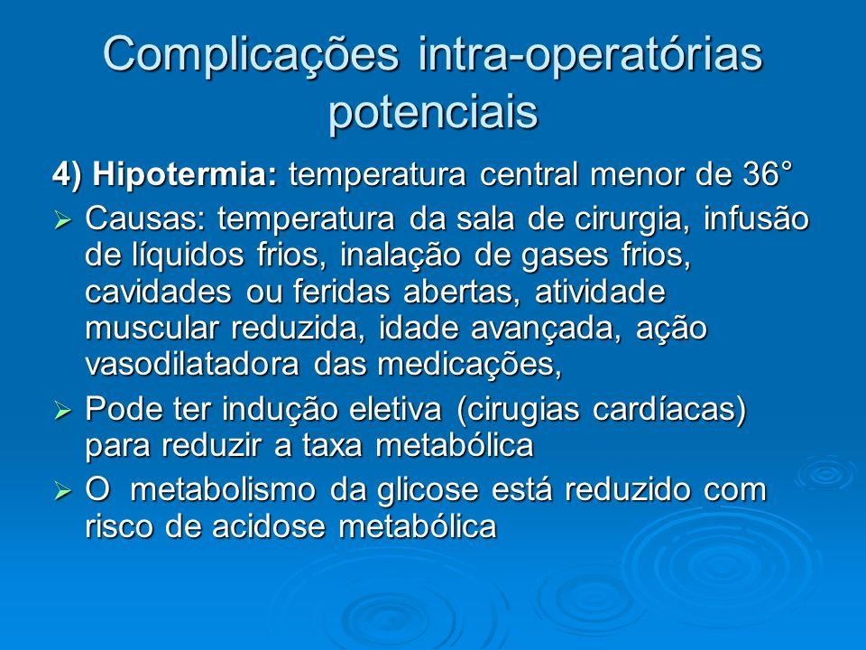 Complicações intra-operatórias potenciais 4) Hipotermia: temperatura central menor de 36° Causas: temperatura da sala de cirurgia, infusão de líquidos