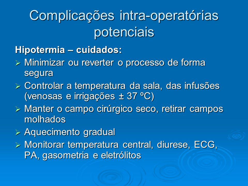 Complicações intra-operatórias potenciais Hipotermia – cuidados: Minimizar ou reverter o processo de forma segura Minimizar ou reverter o processo de