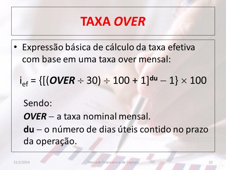 TAXA OVER Expressão básica de cálculo da taxa efetiva com base em uma taxa over mensal: i ef = {[(OVER 30) 100 + 1] du 1} 100 Sendo: OVER a taxa nomin