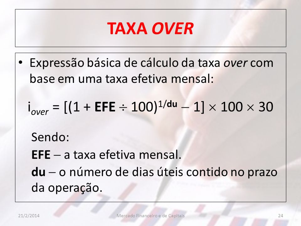 TAXA OVER Expressão básica de cálculo da taxa over com base em uma taxa efetiva mensal: i over = [(1 + EFE 100) 1/du 1] 100 30 Sendo: EFE a taxa efeti