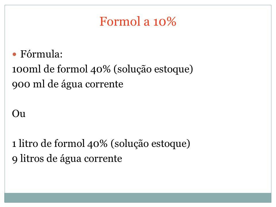 Formol a 10% Fórmula: 100ml de formol 40% (solução estoque) 900 ml de água corrente Ou 1 litro de formol 40% (solução estoque) 9 litros de água corren