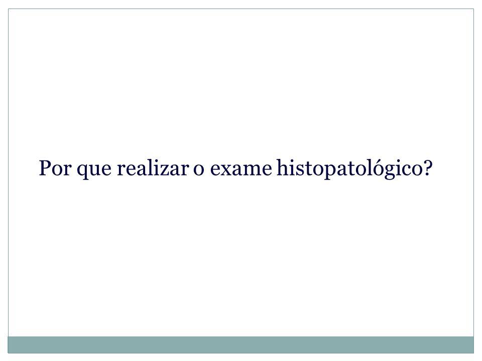 Por que realizar o exame histopatológico?
