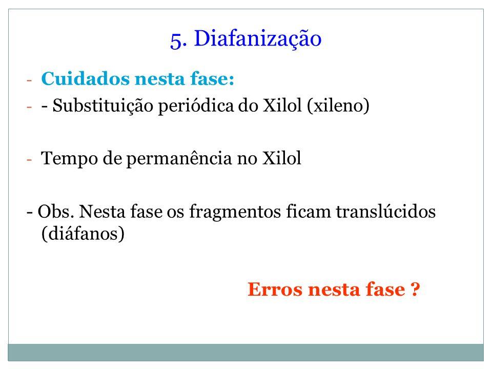 5. Diafanização - Cuidados nesta fase: - - Substituição periódica do Xilol (xileno) - Tempo de permanência no Xilol - Obs. Nesta fase os fragmentos fi