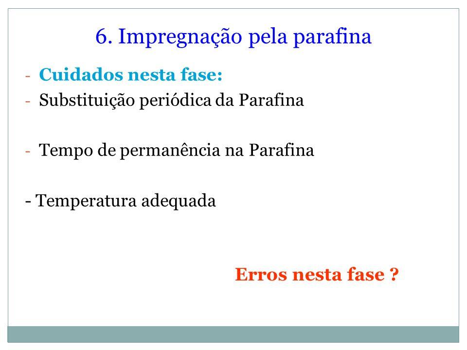 6. Impregnação pela parafina - Cuidados nesta fase: - Substituição periódica da Parafina - Tempo de permanência na Parafina - Temperatura adequada Err