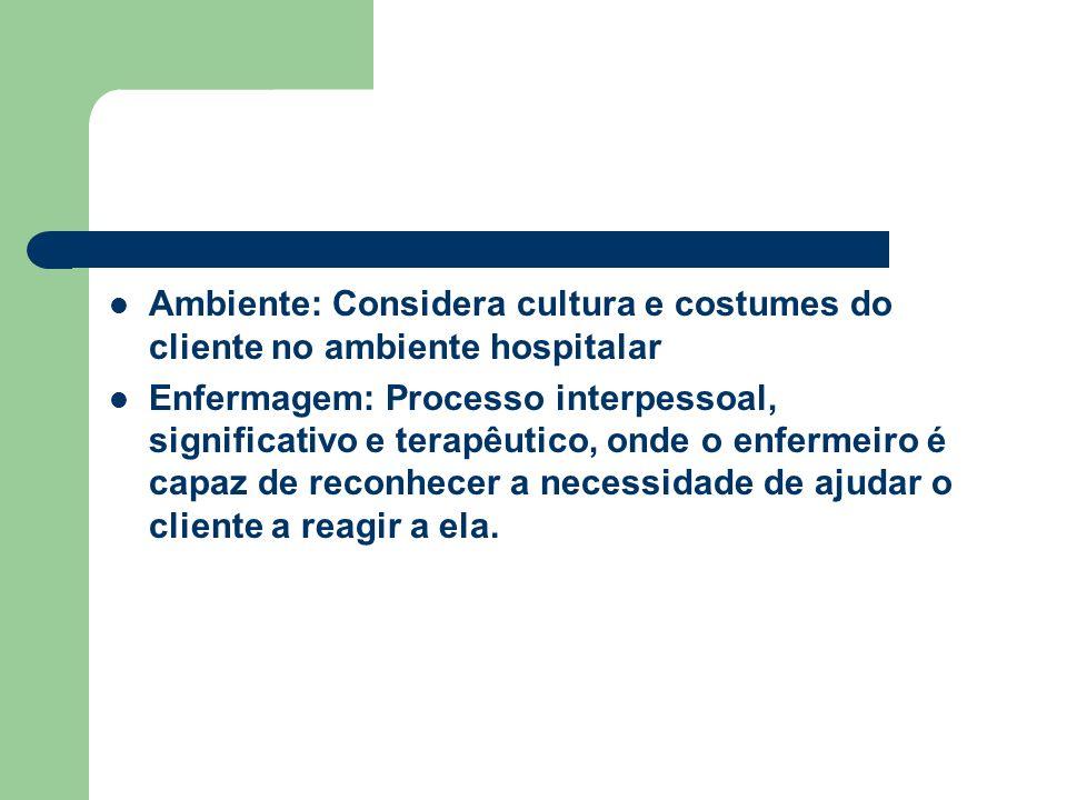 Ambiente: Considera cultura e costumes do cliente no ambiente hospitalar Enfermagem: Processo interpessoal, significativo e terapêutico, onde o enferm