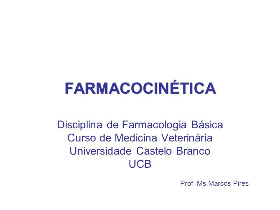 FARMACOCINÉTICA Prof. Ms.Marcos Pires Disciplina de Farmacologia Básica Curso de Medicina Veterinária Universidade Castelo Branco UCB