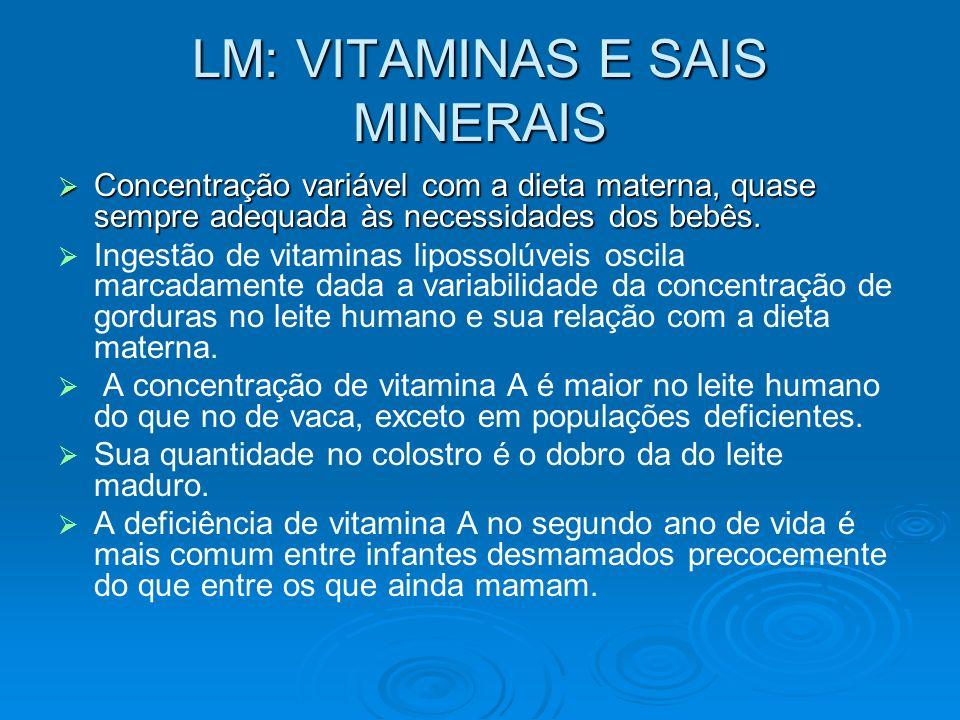 LM: VITAMINAS E SAIS MINERAIS Concentração variável com a dieta materna, quase sempre adequada às necessidades dos bebês. Concentração variável com a