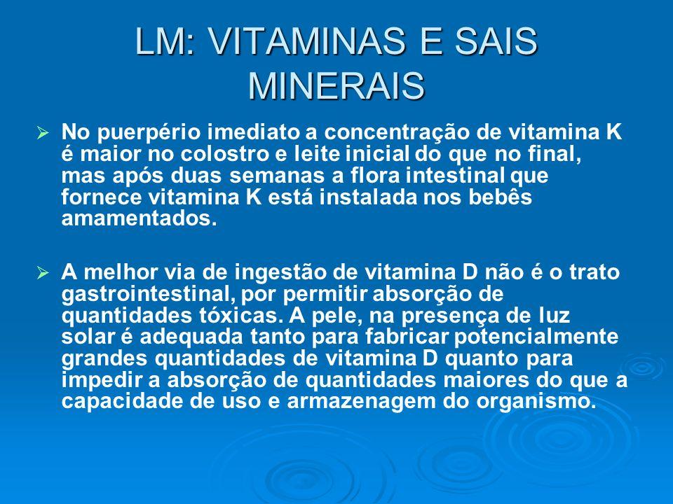 LM: VITAMINAS E SAIS MINERAIS No puerpério imediato a concentração de vitamina K é maior no colostro e leite inicial do que no final, mas após duas se