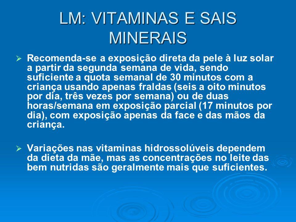 LM: VITAMINAS E SAIS MINERAIS Recomenda-se a exposição direta da pele à luz solar a partir da segunda semana de vida, sendo suficiente a quota semanal