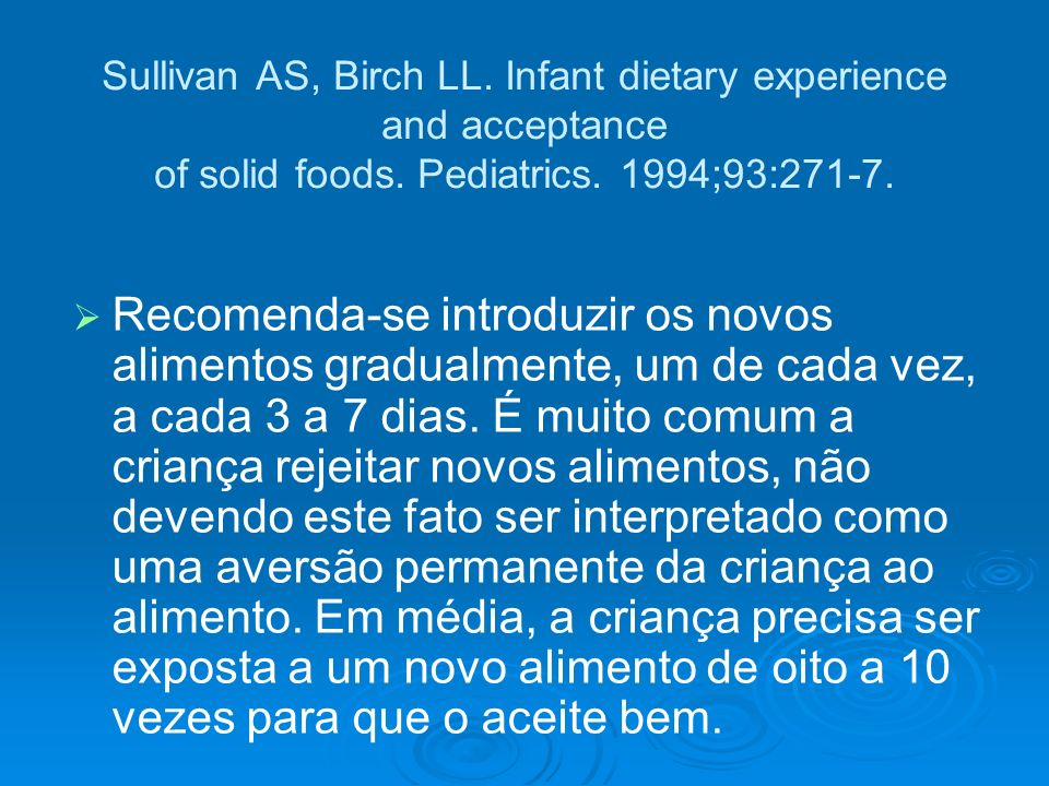 Sullivan AS, Birch LL. Infant dietary experience and acceptance of solid foods. Pediatrics. 1994;93:271-7. Recomenda-se introduzir os novos alimentos