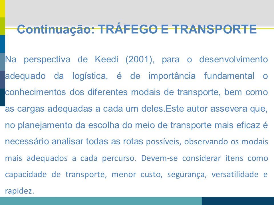 Continuação: TRÁFEGO E TRANSPORTE Na perspectiva de Keedi (2001), para o desenvolvimento adequado da logística, é de importância fundamental o conheci