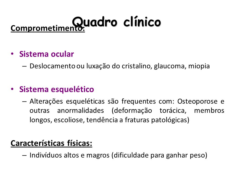 Quadro clínico Comprometimento: Sistema ocular – Deslocamento ou luxação do cristalino, glaucoma, miopia Sistema esquelético – Alterações esqueléticas