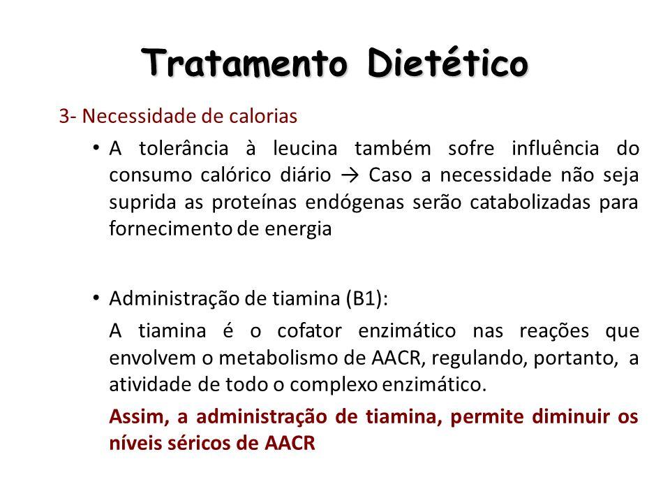Tratamento Dietético 3- Necessidade de calorias A tolerância à leucina também sofre influência do consumo calórico diário Caso a necessidade não seja