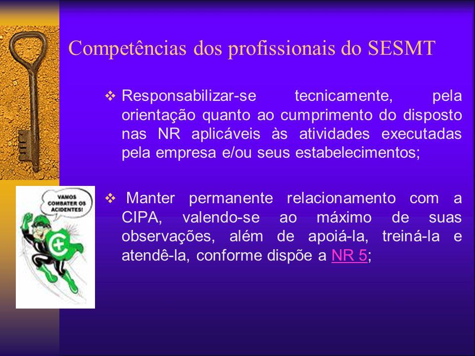 Competências dos profissionais do SESMT Responsabilizar-se tecnicamente, pela orientação quanto ao cumprimento do disposto nas NR aplicáveis às atividades executadas pela empresa e/ou seus estabelecimentos; Manter permanente relacionamento com a CIPA, valendo-se ao máximo de suas observações, além de apoiá-la, treiná-la e atendê-la, conforme dispõe a NR 5;NR 5