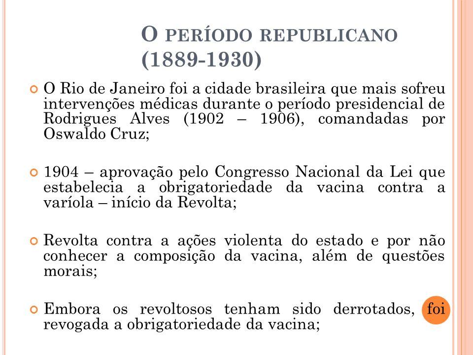 O PERÍODO REPUBLICANO (1889-1930) O Rio de Janeiro foi a cidade brasileira que mais sofreu intervenções médicas durante o período presidencial de Rodr