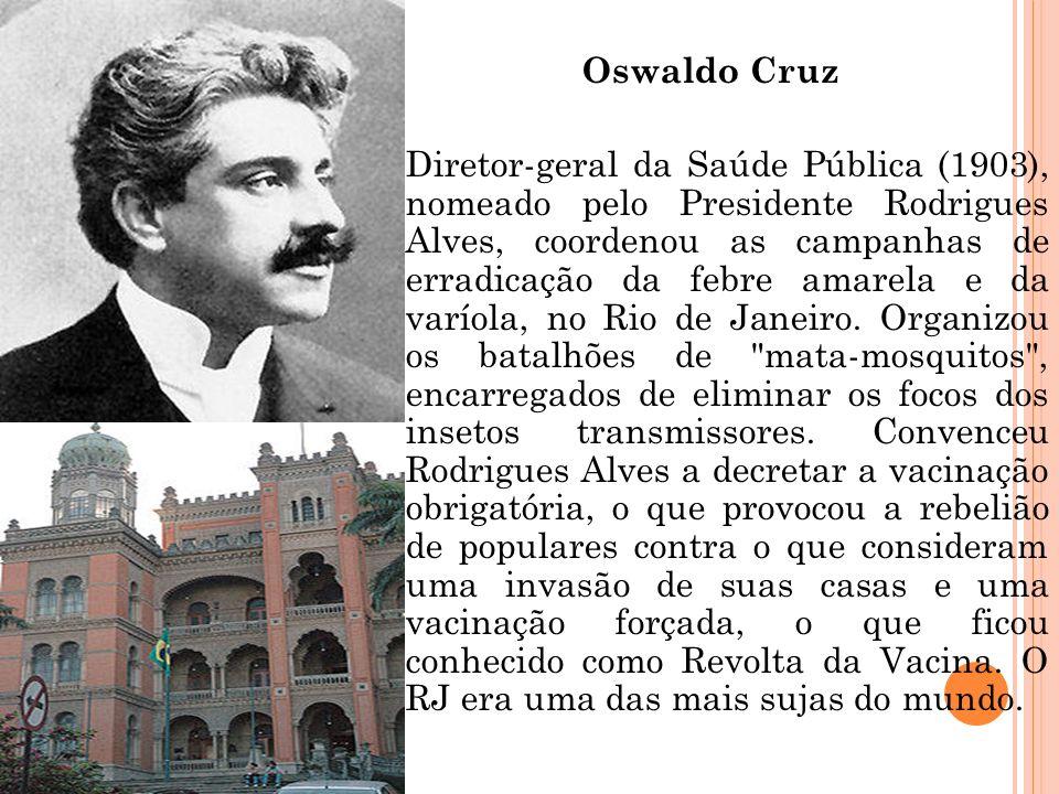Oswaldo Cruz Diretor-geral da Saúde Pública (1903), nomeado pelo Presidente Rodrigues Alves, coordenou as campanhas de erradicação da febre amarela e