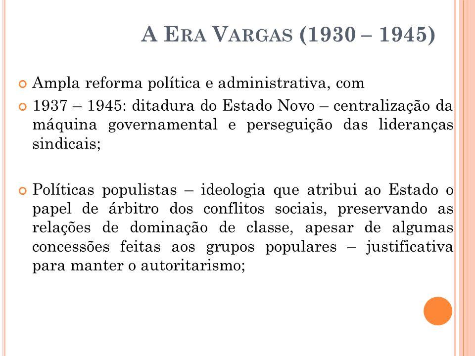 A E RA V ARGAS (1930 – 1945) Ampla reforma política e administrativa, com 1937 – 1945: ditadura do Estado Novo – centralização da máquina governamenta