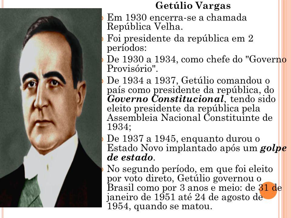 Getúlio Vargas Em 1930 encerra-se a chamada República Velha. Foi presidente da república em 2 períodos: De 1930 a 1934, como chefe do