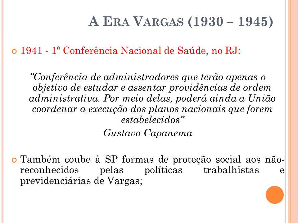 A E RA V ARGAS (1930 – 1945) 1941 - 1ª Conferência Nacional de Saúde, no RJ: Conferência de administradores que terão apenas o objetivo de estudar e a