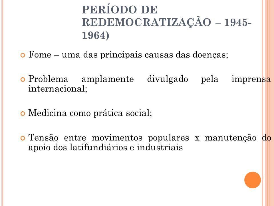 PERÍODO DE REDEMOCRATIZAÇÃO – 1945- 1964) Fome – uma das principais causas das doenças; Problema amplamente divulgado pela imprensa internacional; Med