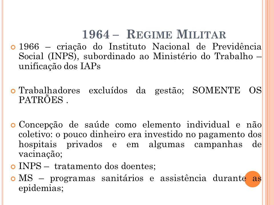 1964 – R EGIME M ILITAR 1966 – criação do Instituto Nacional de Previdência Social (INPS), subordinado ao Ministério do Trabalho – unificação dos IAPs