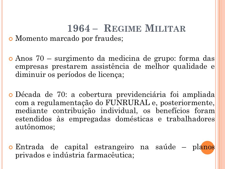 1964 – R EGIME M ILITAR Momento marcado por fraudes; Anos 70 – surgimento da medicina de grupo: forma das empresas prestarem assistência de melhor qua
