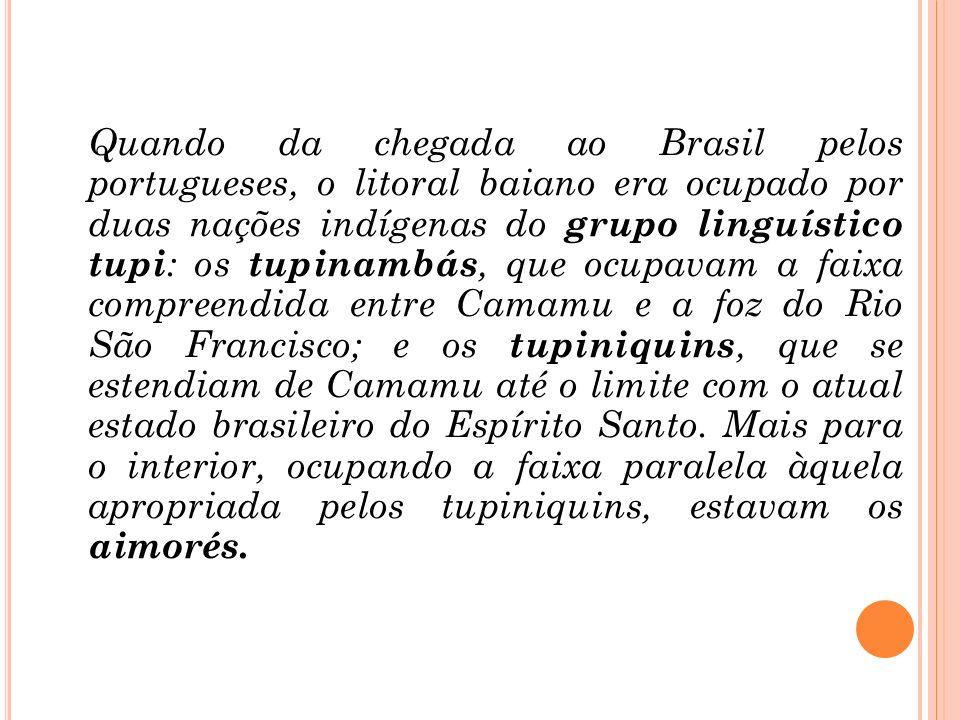Quando da chegada ao Brasil pelos portugueses, o litoral baiano era ocupado por duas nações indígenas do grupo linguístico tupi : os tupinambás, que o