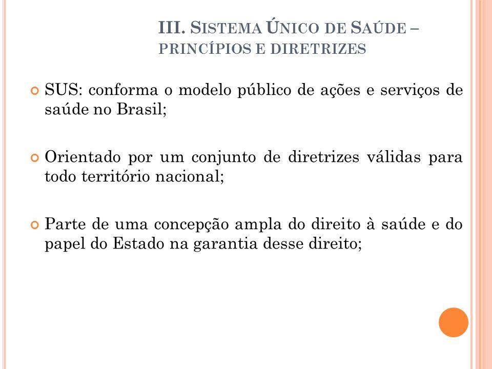 III. S ISTEMA Ú NICO DE S AÚDE – PRINCÍPIOS E DIRETRIZES SUS: conforma o modelo público de ações e serviços de saúde no Brasil; Orientado por um conju