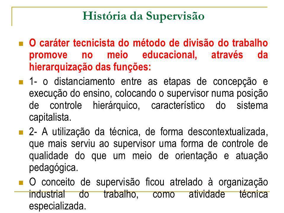 História da Supervisão O caráter tecnicista do método de divisão do trabalho promove no meio educacional, através da hierarquização das funções: 1- o