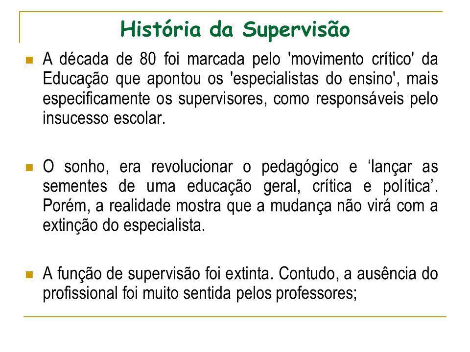 História da Supervisão A década de 80 foi marcada pelo 'movimento crítico' da Educação que apontou os 'especialistas do ensino', mais especificamente