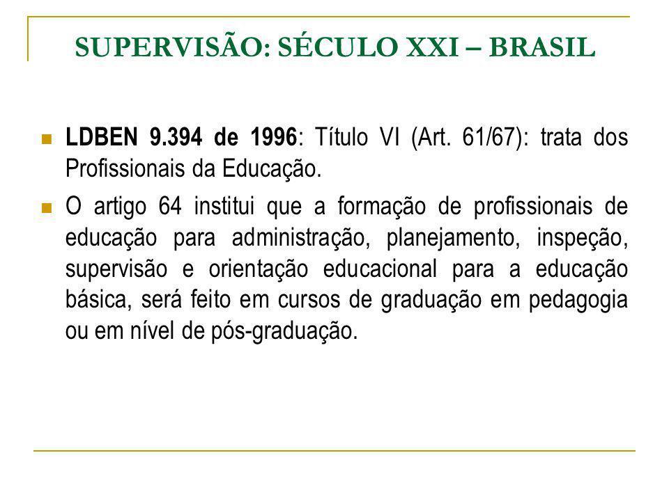 SUPERVISÃO: SÉCULO XXI – BRASIL LDBEN 9.394 de 1996 : Título VI (Art. 61/67): trata dos Profissionais da Educação. O artigo 64 institui que a formação