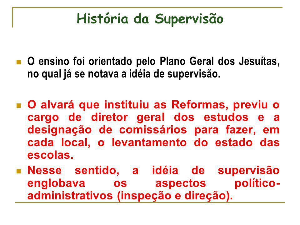 História da Supervisão O ensino foi orientado pelo Plano Geral dos Jesuítas, no qual já se notava a idéia de supervisão. O alvará que instituiu as Ref