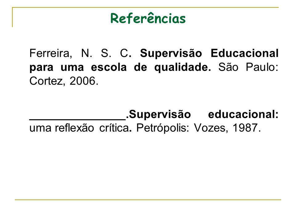 Referências Ferreira, N. S. C. Supervisão Educacional para uma escola de qualidade. São Paulo: Cortez, 2006. _______________.Supervisão educacional: u