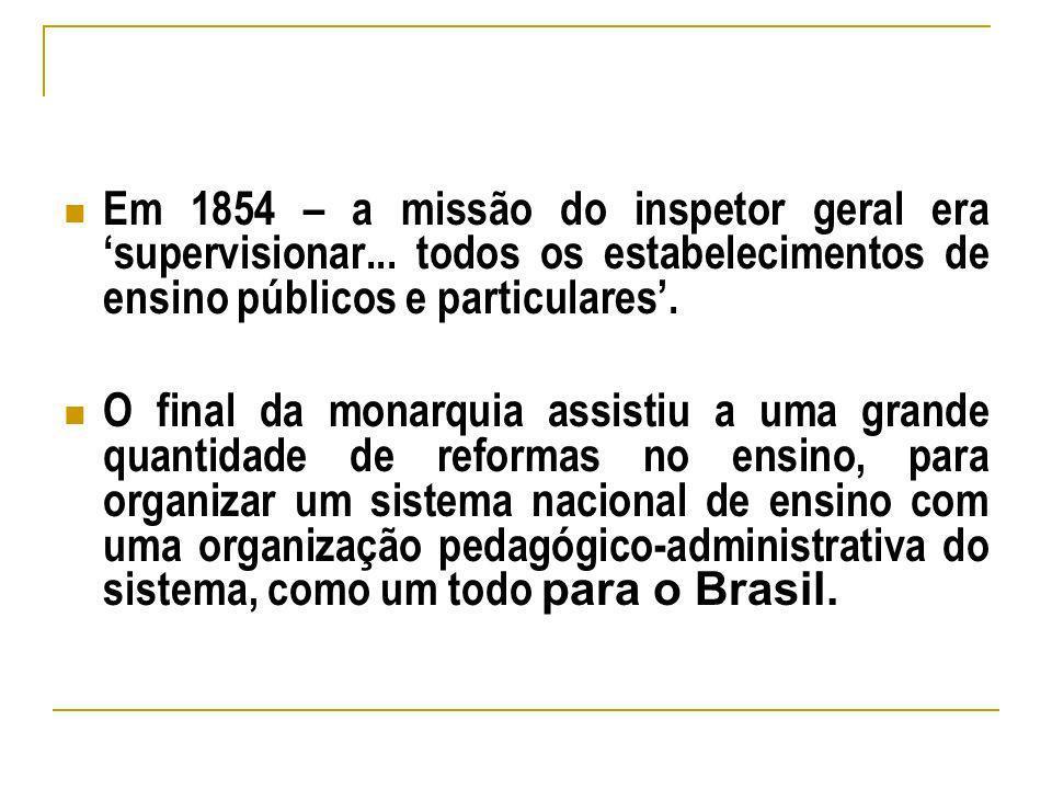 Em 1854 – a missão do inspetor geral era supervisionar... todos os estabelecimentos de ensino públicos e particulares. O final da monarquia assistiu a