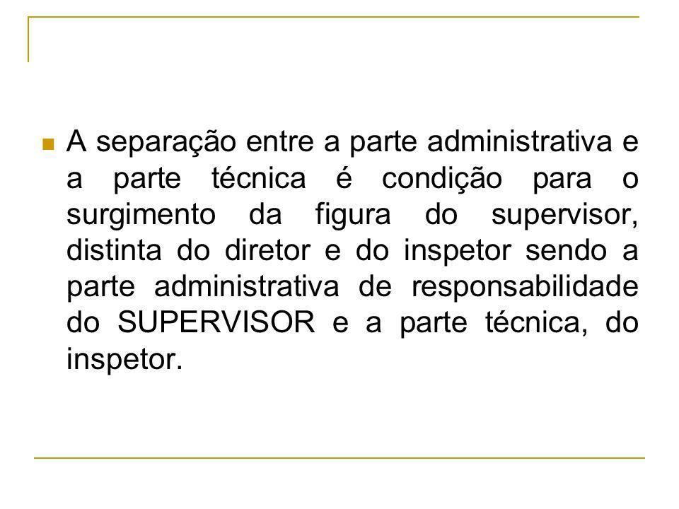 A separação entre a parte administrativa e a parte técnica é condição para o surgimento da figura do supervisor, distinta do diretor e do inspetor sen
