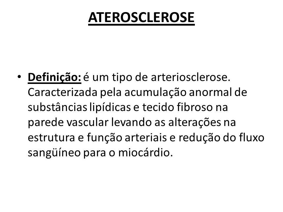 ATEROSCLEROSE Definição: é um tipo de arteriosclerose. Caracterizada pela acumulação anormal de substâncias lipídicas e tecido fibroso na parede vascu