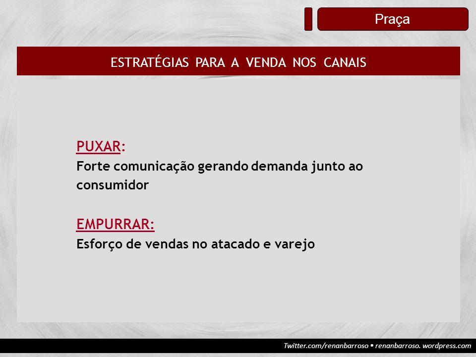 Twitter.com/renanbarroso renanbarroso. wordpress.com Praça ESTRATÉGIAS PARA A VENDA NOS CANAIS PUXAR: Forte comunicação gerando demanda junto ao consu