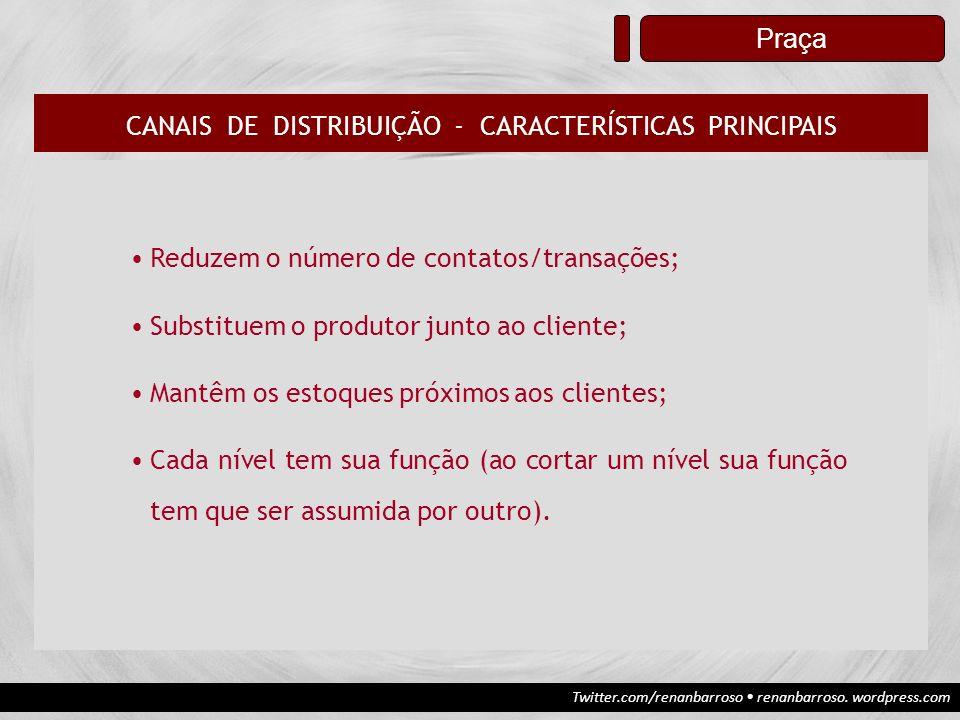 Twitter.com/renanbarroso renanbarroso. wordpress.com Praça CANAIS DE DISTRIBUIÇÃO - CARACTERÍSTICAS PRINCIPAIS Reduzem o número de contatos/transações