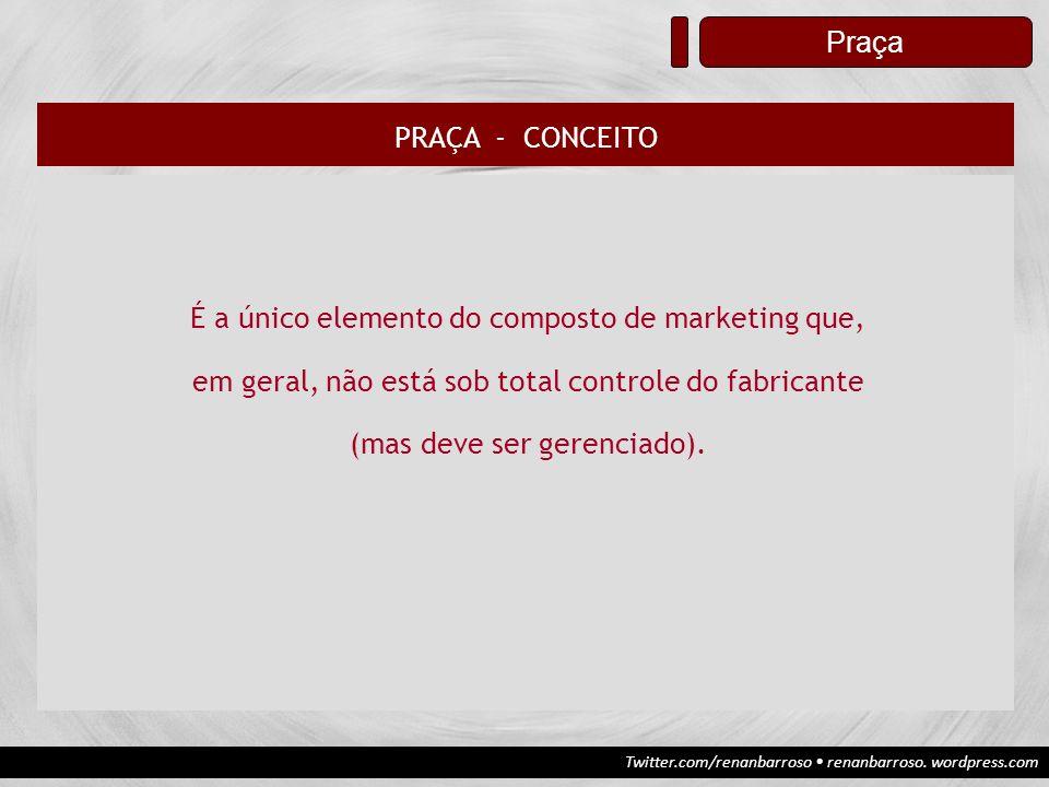 Twitter.com/renanbarroso renanbarroso. wordpress.com Praça PRAÇA - CONCEITO É a único elemento do composto de marketing que, em geral, não está sob to