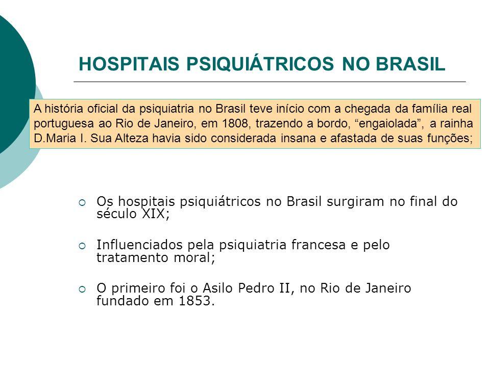 HOSPITAIS PSIQUIÁTRICOS NO BRASIL Os hospitais psiquiátricos no Brasil surgiram no final do século XIX; Influenciados pela psiquiatria francesa e pelo