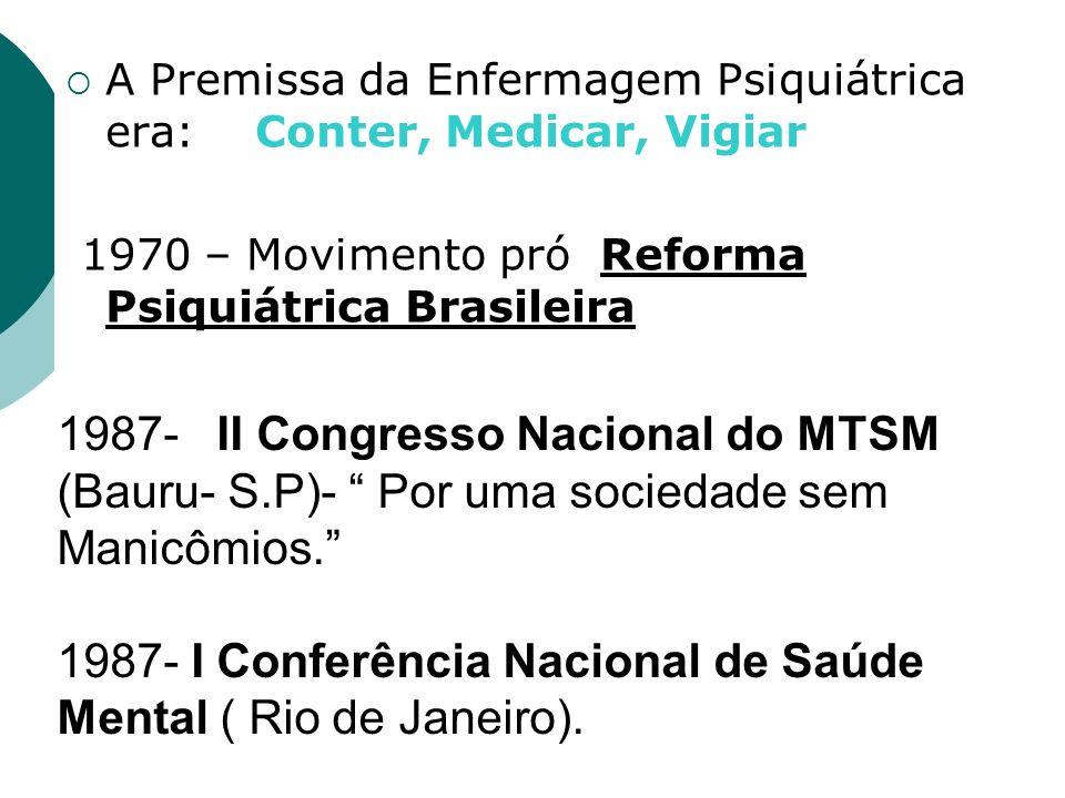 A Premissa da Enfermagem Psiquiátrica era: Conter, Medicar, Vigiar 1970 – Movimento pró Reforma Psiquiátrica Brasileira 1987- II Congresso Nacional do