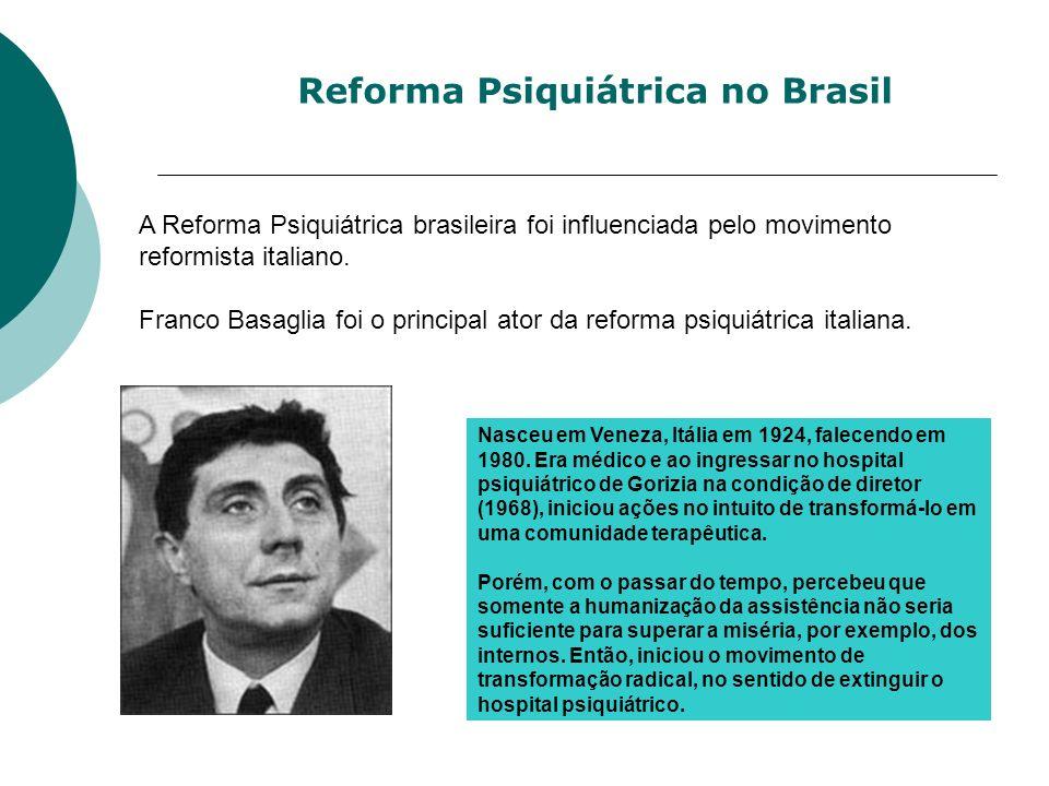 A Reforma Psiquiátrica brasileira foi influenciada pelo movimento reformista italiano. Franco Basaglia foi o principal ator da reforma psiquiátrica it