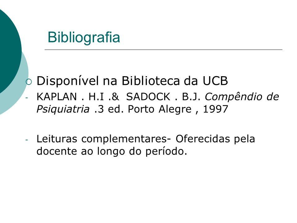 Bibliografia Disponível na Biblioteca da UCB - KAPLAN. H.I.& SADOCK. B.J. Compêndio de Psiquiatria.3 ed. Porto Alegre, 1997 - Leituras complementares-