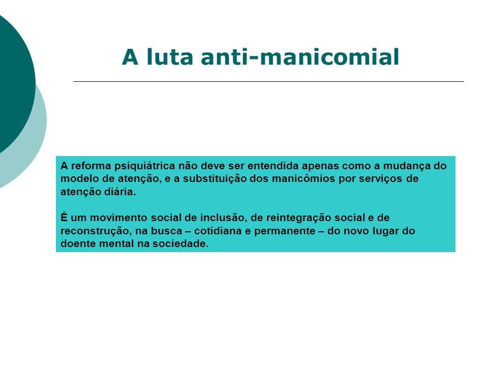 A luta anti-manicomial A reforma psiquiátrica não deve ser entendida apenas como a mudança do modelo de atenção, e a substituição dos manicômios por s