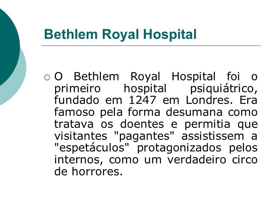 Bethlem Royal Hospital O Bethlem Royal Hospital foi o primeiro hospital psiquiátrico, fundado em 1247 em Londres. Era famoso pela forma desumana como