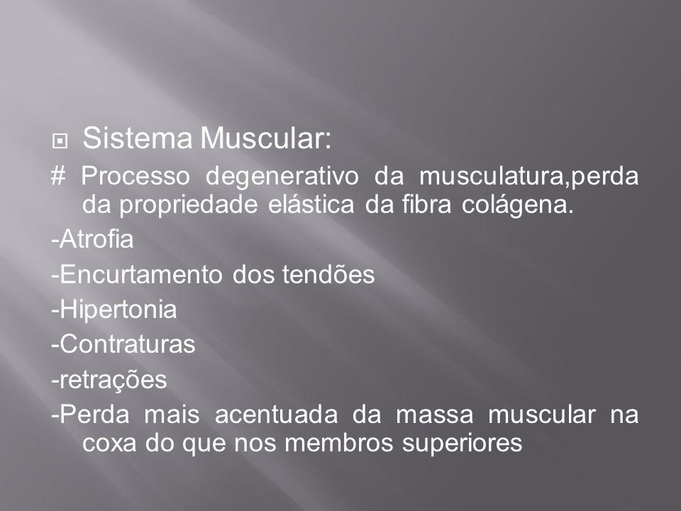 Sistema Muscular: # Processo degenerativo da musculatura,perda da propriedade elástica da fibra colágena. -Atrofia -Encurtamento dos tendões -Hiperton
