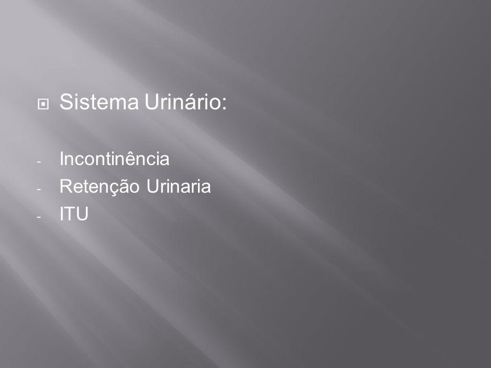 Sistema Urinário: - Incontinência - Retenção Urinaria - ITU